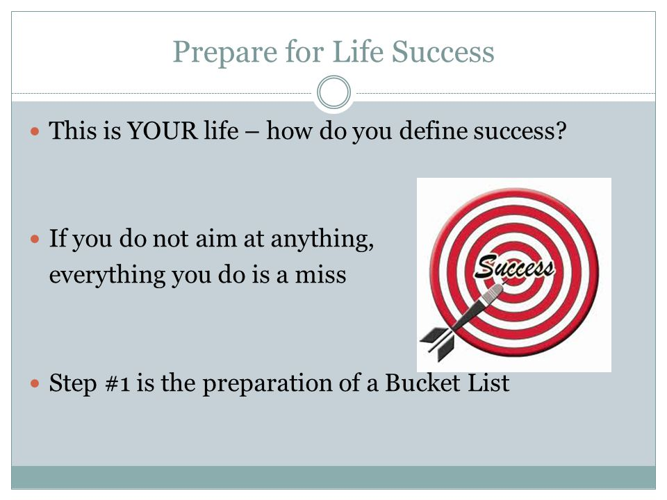 Prepare for Life Success This is YOUR life – how do you define success.