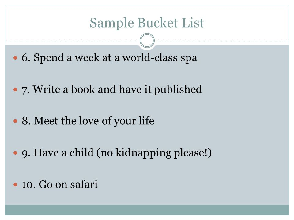 Sample Bucket List 6. Spend a week at a world-class spa 7. Write a book and have it published 8. Meet the love of your life 9. Have a child (no kidnap