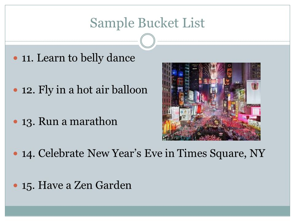 Sample Bucket List 11. Learn to belly dance 12. Fly in a hot air balloon 13.