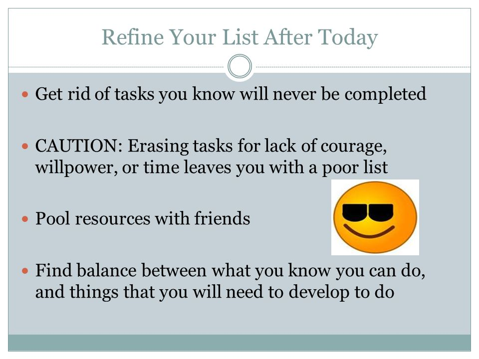 Refine Your List After Today Get rid of tasks you know will never be completed CAUTION: Erasing tasks for lack of courage, willpower, or time leaves you with a poor list Pool resources with friends Find balance between what you know you can do, and things that you will need to develop to do