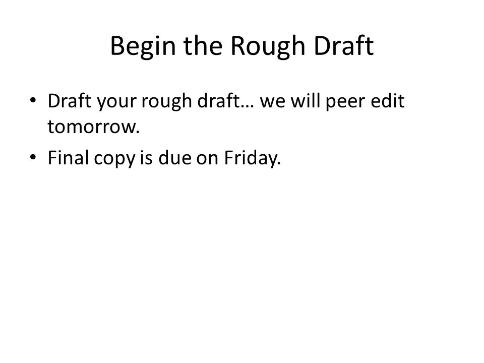 Begin the Rough Draft Draft your rough draft… we will peer edit tomorrow. Final copy is due on Friday.
