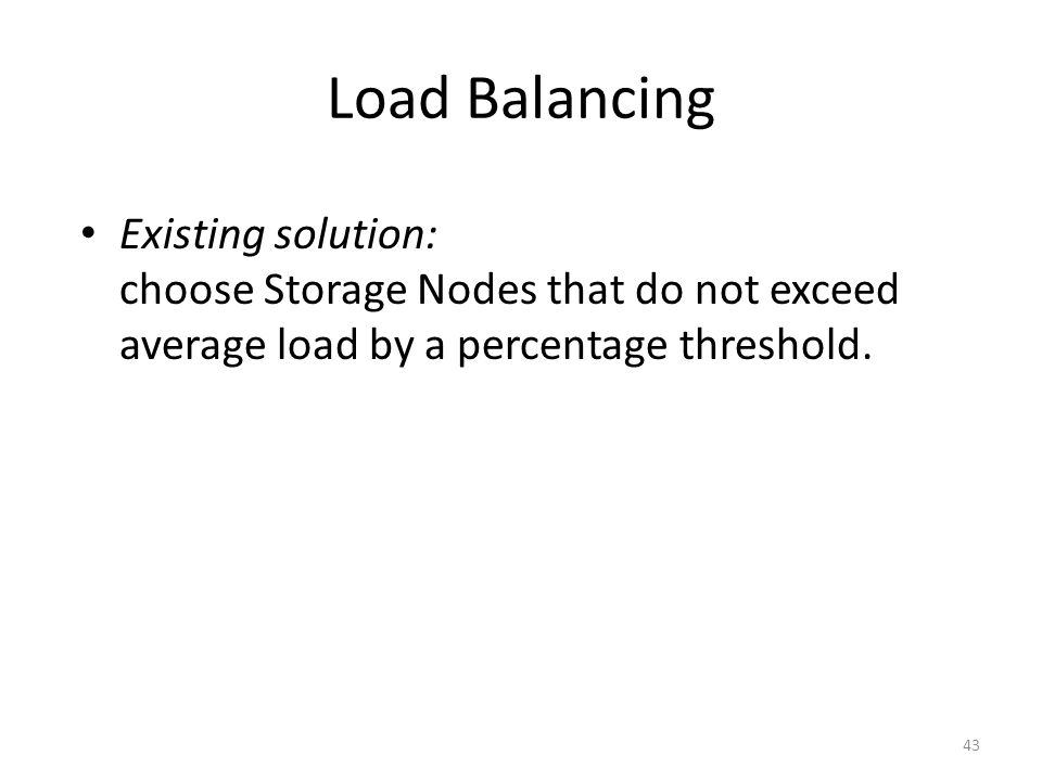 Load Balancing 43 Existing solution: choose Storage Nodes that do not exceed average load by a percentage threshold.