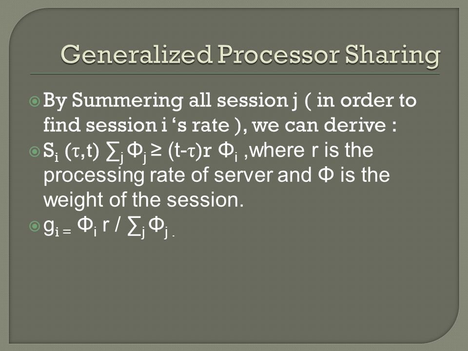  By Summering all session j ( in order to find session i 's rate ), we can derive :  S i ( τ,t) ∑ j Φ j ≥ (t- τ )r Φ i,where r is the processing rate of server and Φ is the weight of the session.