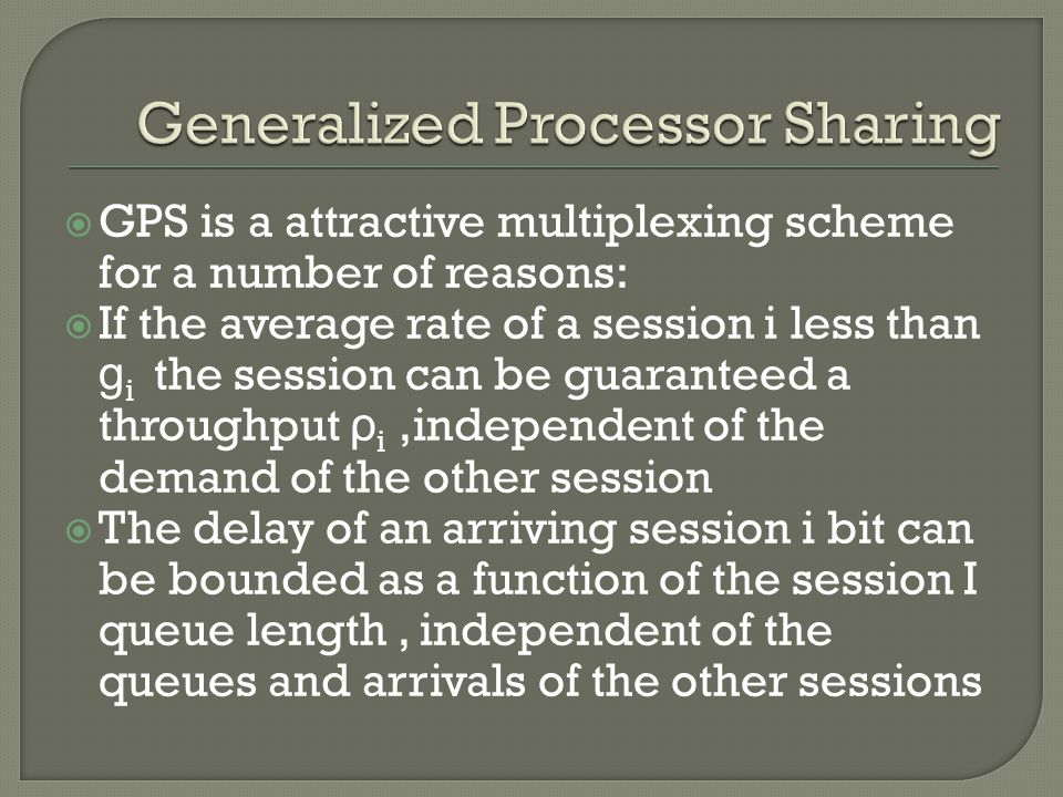  GPS is a attractive multiplexing scheme for a number of reasons:  If the average rate of a session i less than g i the session can be guaranteed a throughput ρ i,independent of the demand of the other session  The delay of an arriving session i bit can be bounded as a function of the session I queue length, independent of the queues and arrivals of the other sessions