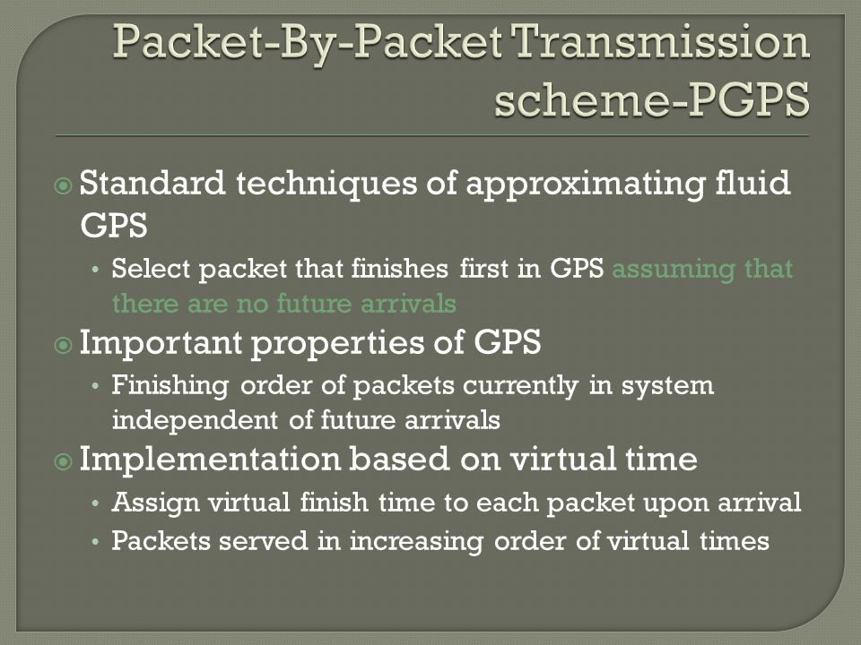  Standard techniques of approximating fluid GPS Select packet that finishes first in GPS assuming that there are no future arrivals  Important properties of GPS Finishing order of packets currently in system independent of future arrivals  Implementation based on virtual time Assign virtual finish time to each packet upon arrival Packets served in increasing order of virtual times
