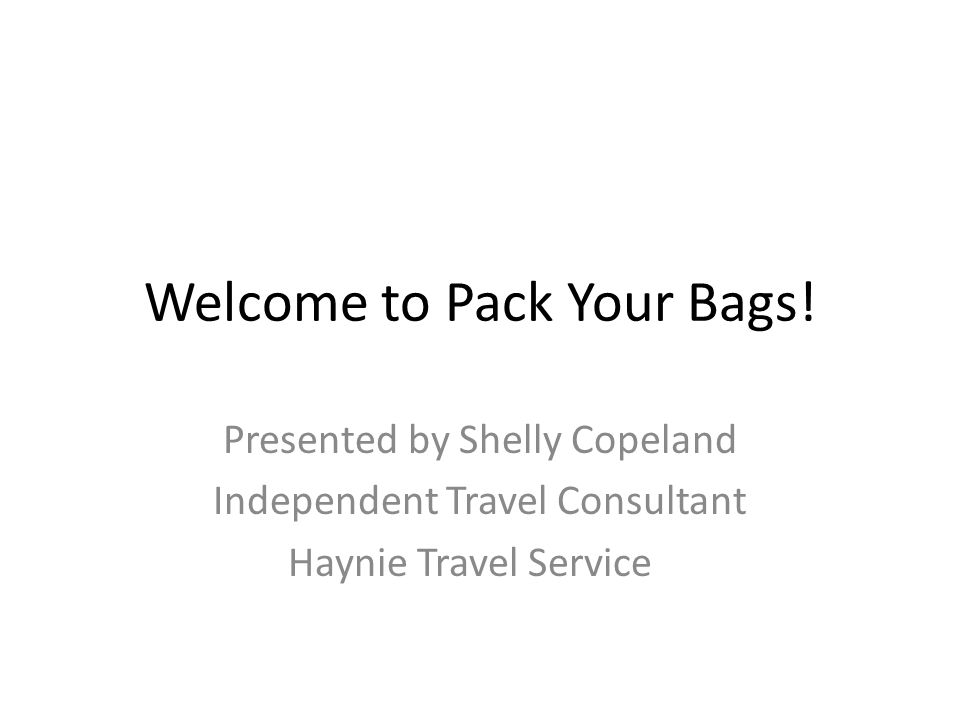 Welcome to Pack Your Bags! Presented by Shelly Copeland Independent Travel Consultant Haynie Travel Service