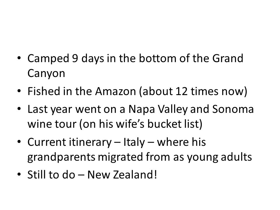 Camped 9 days in the bottom of the Grand Canyon Fished in the Amazon (about 12 times now) Last year went on a Napa Valley and Sonoma wine tour (on his