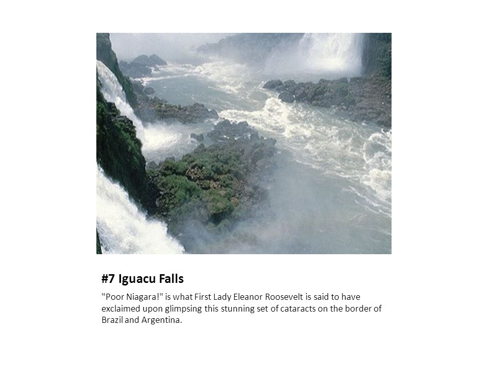 #7 Iguacu Falls Poor Niagara! is what First Lady Eleanor Roosevelt is said to have exclaimed upon glimpsing this stunning set of cataracts on the border of Brazil and Argentina.