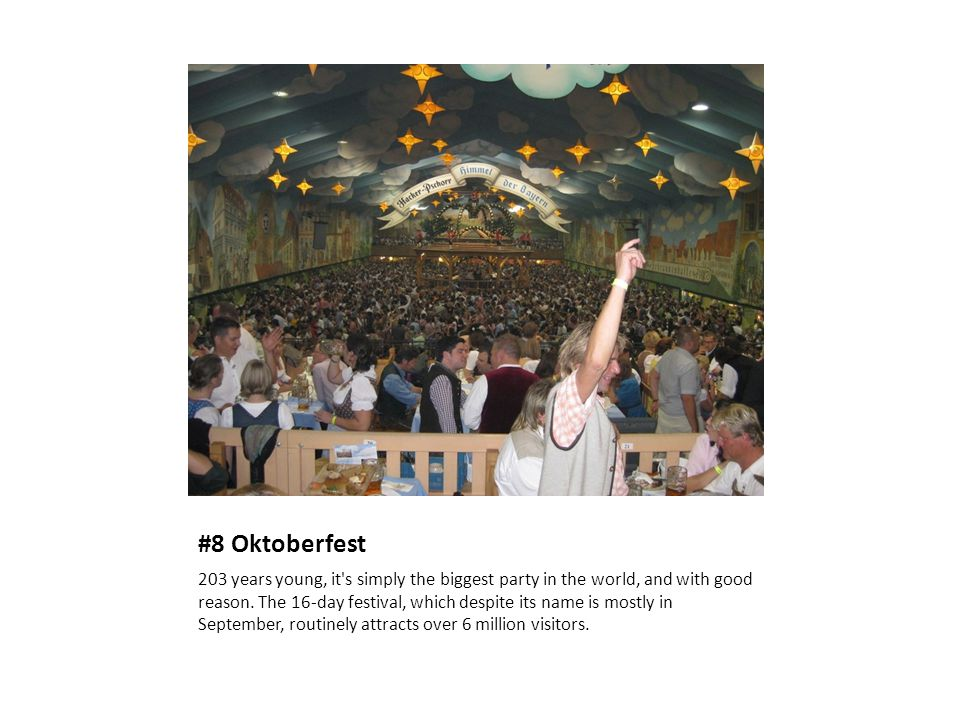 #8 Oktoberfest 203 years young, it's simply the biggest party in the world, and with good reason. The 16-day festival, which despite its name is mostl