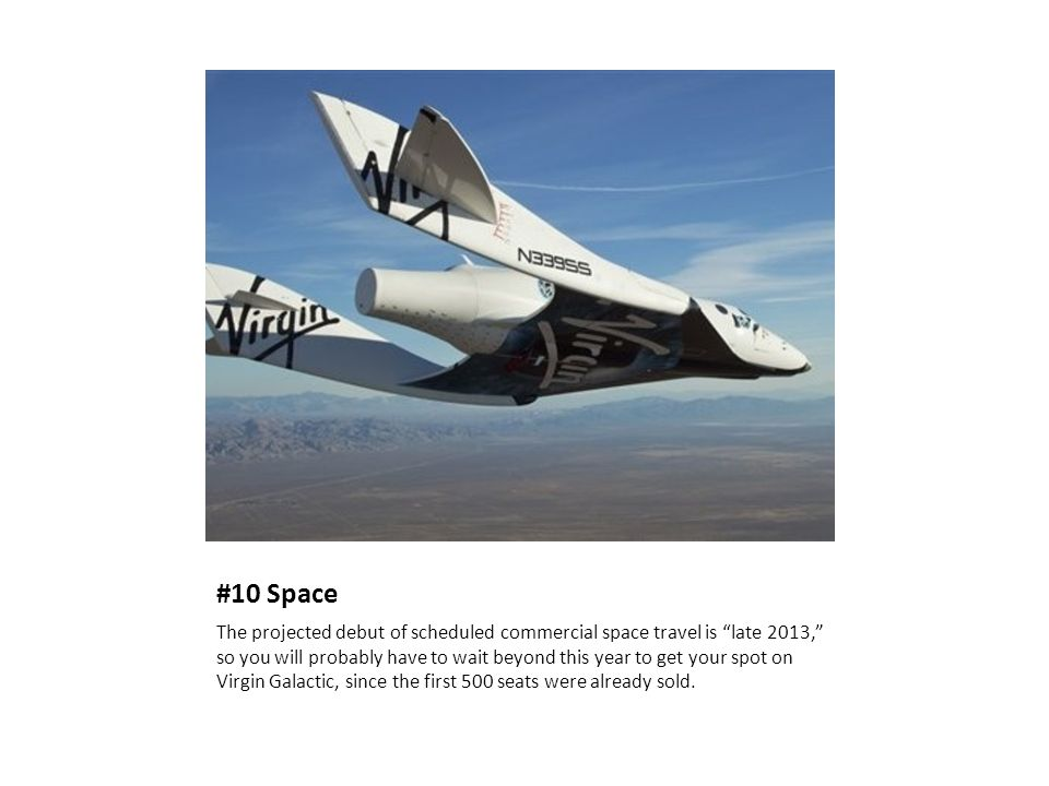 "#10 Space The projected debut of scheduled commercial space travel is ""late 2013,"" so you will probably have to wait beyond this year to get your spot"