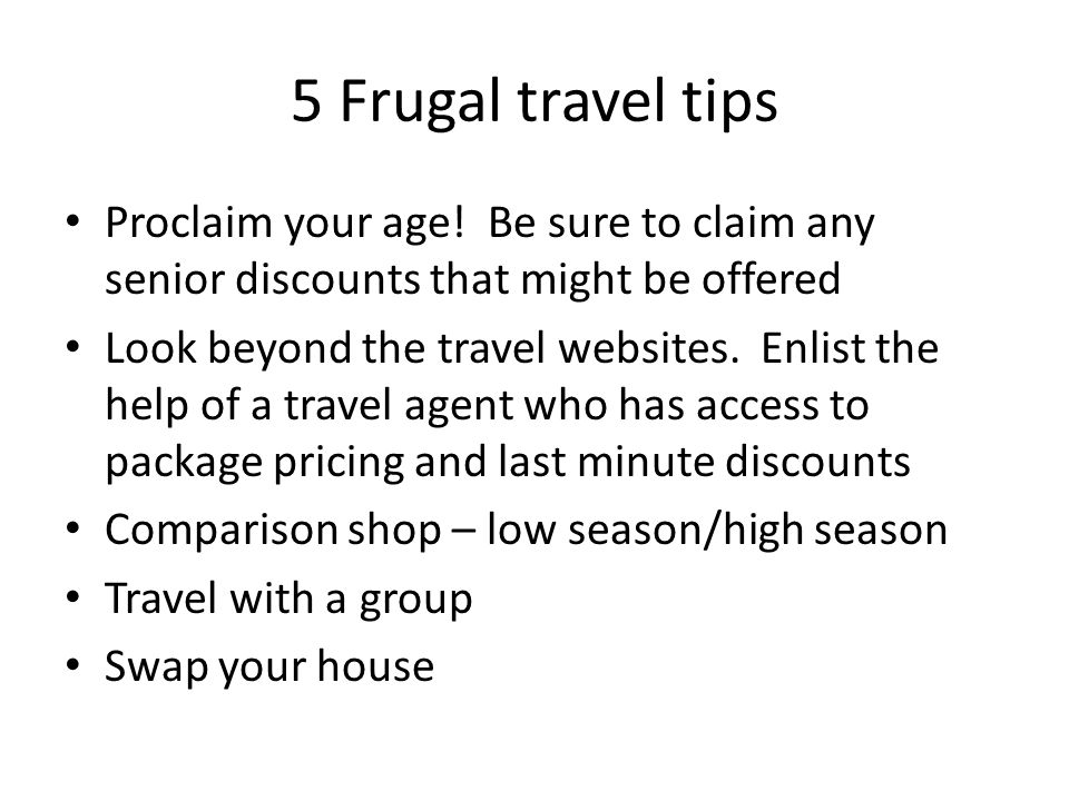 5 Frugal travel tips Proclaim your age! Be sure to claim any senior discounts that might be offered Look beyond the travel websites. Enlist the help o