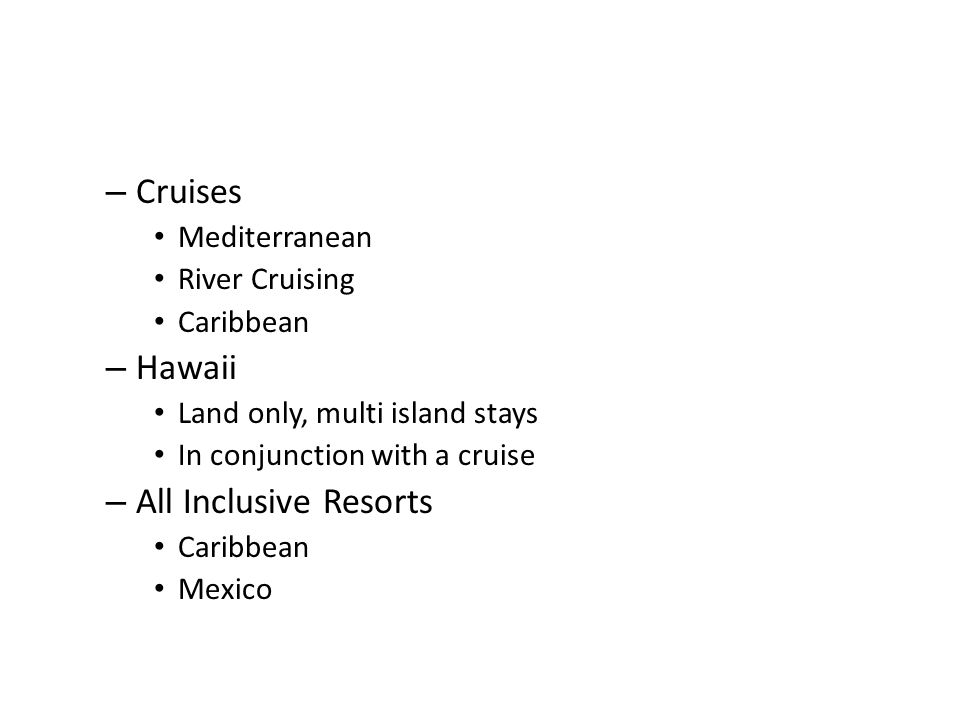 – Cruises Mediterranean River Cruising Caribbean – Hawaii Land only, multi island stays In conjunction with a cruise – All Inclusive Resorts Caribbean