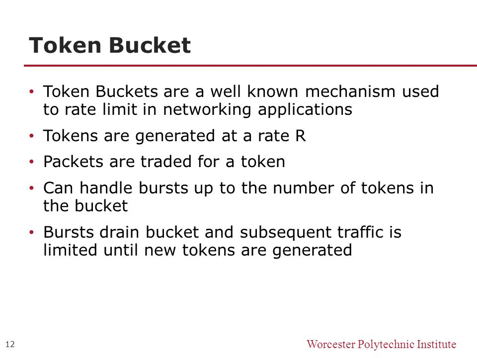 Worcester Polytechnic Institute Token Bucket Token Buckets are a well known mechanism used to rate limit in networking applications Tokens are generated at a rate R Packets are traded for a token Can handle bursts up to the number of tokens in the bucket Bursts drain bucket and subsequent traffic is limited until new tokens are generated 12