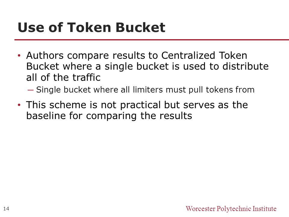 Worcester Polytechnic Institute Use of Token Bucket Authors compare results to Centralized Token Bucket where a single bucket is used to distribute all of the traffic ─ Single bucket where all limiters must pull tokens from This scheme is not practical but serves as the baseline for comparing the results 14