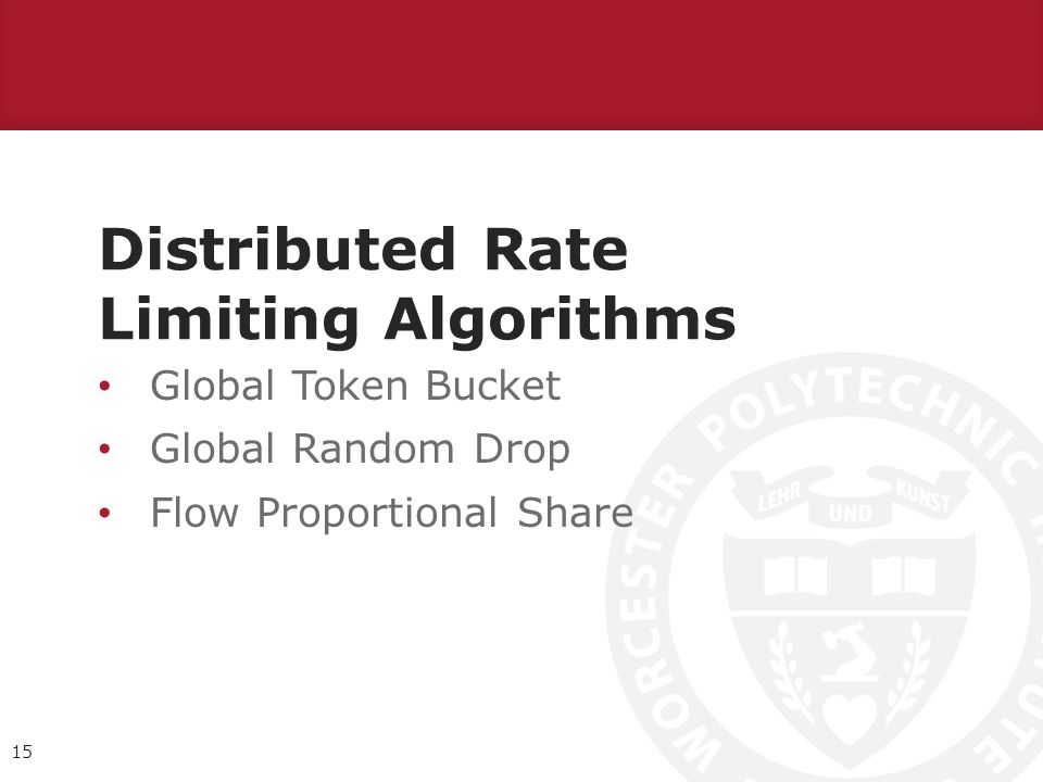 Distributed Rate Limiting Algorithms Global Token Bucket Global Random Drop Flow Proportional Share 15