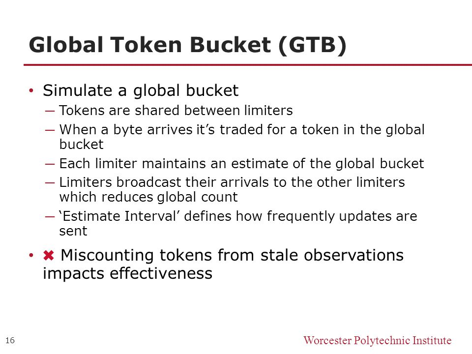Worcester Polytechnic Institute Global Token Bucket (GTB) Simulate a global bucket ─ Tokens are shared between limiters ─ When a byte arrives it's traded for a token in the global bucket ─ Each limiter maintains an estimate of the global bucket ─ Limiters broadcast their arrivals to the other limiters which reduces global count ─ 'Estimate Interval' defines how frequently updates are sent ✖ Miscounting tokens from stale observations impacts effectiveness 16