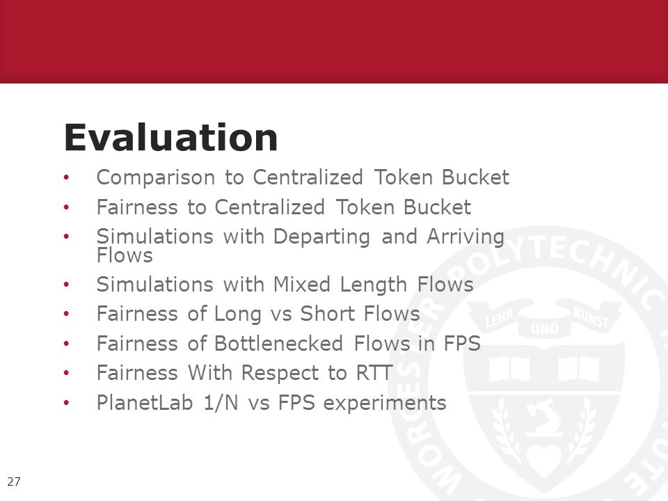 Evaluation 27 Comparison to Centralized Token Bucket Fairness to Centralized Token Bucket Simulations with Departing and Arriving Flows Simulations with Mixed Length Flows Fairness of Long vs Short Flows Fairness of Bottlenecked Flows in FPS Fairness With Respect to RTT PlanetLab 1/N vs FPS experiments