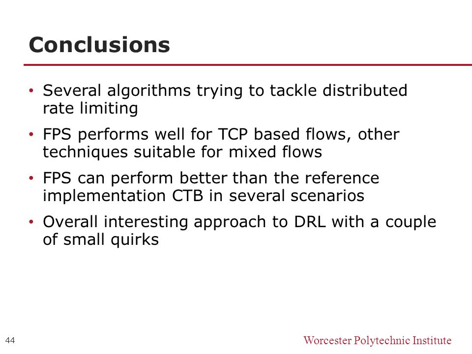 Worcester Polytechnic Institute Conclusions Several algorithms trying to tackle distributed rate limiting FPS performs well for TCP based flows, other techniques suitable for mixed flows FPS can perform better than the reference implementation CTB in several scenarios Overall interesting approach to DRL with a couple of small quirks 44