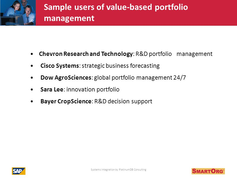 Chevron Research and Technology: R&D portfolio management Cisco Systems: strategic business forecasting Dow AgroSciences: global portfolio management 24/7 Sara Lee: innovation portfolio Bayer CropScience: R&D decision support Systems integration by PlatinumDB Consulting How companies use system to improve profitable growth of R&D, NPD and Innovation Sample users of value-based portfolio management