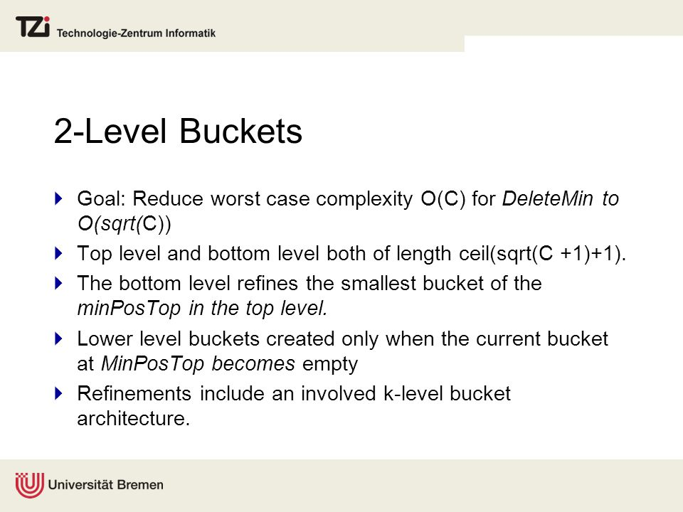 2-Level Buckets  Goal: Reduce worst case complexity O(C) for DeleteMin to O(sqrt(C))  Top level and bottom level both of length ceil(sqrt(C +1)+1).