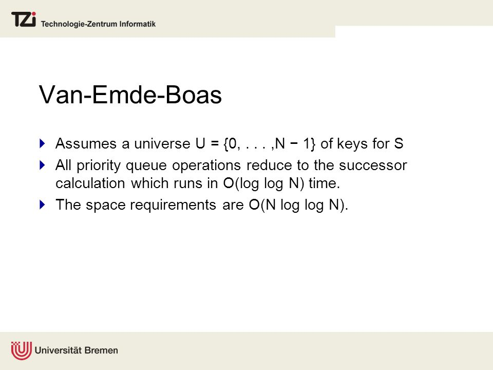 Van-Emde-Boas  Assumes a universe U = {0,...,N − 1} of keys for S  All priority queue operations reduce to the successor calculation which runs in O