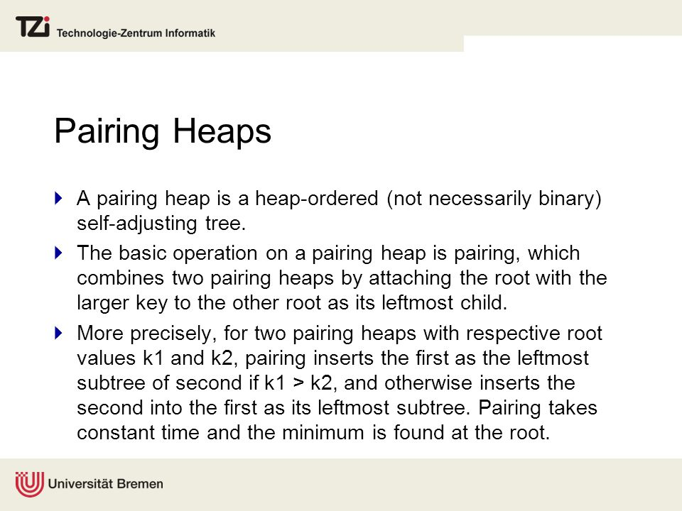 Pairing Heaps  A pairing heap is a heap-ordered (not necessarily binary) self-adjusting tree.  The basic operation on a pairing heap is pairing, whi