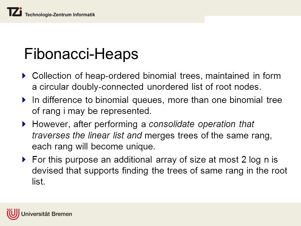 Fibonacci-Heaps  Collection of heap-ordered binomial trees, maintained in form a circular doubly-connected unordered list of root nodes.  In differe