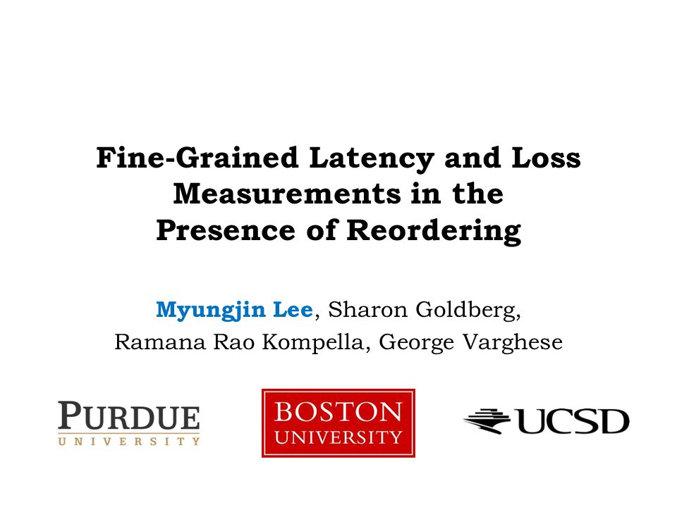 Fine-Grained Latency and Loss Measurements in the Presence of Reordering Myungjin Lee, Sharon Goldberg, Ramana Rao Kompella, George Varghese