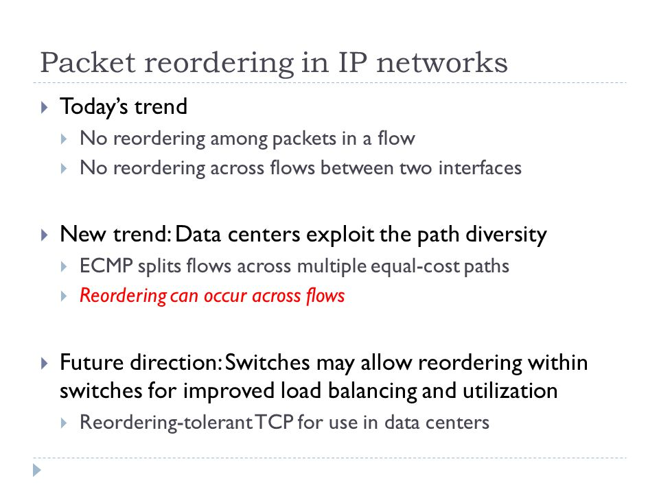 Packet reordering in IP networks  Today's trend  No reordering among packets in a flow  No reordering across flows between two interfaces  New trend: Data centers exploit the path diversity  ECMP splits flows across multiple equal-cost paths  Reordering can occur across flows  Future direction: Switches may allow reordering within switches for improved load balancing and utilization  Reordering-tolerant TCP for use in data centers
