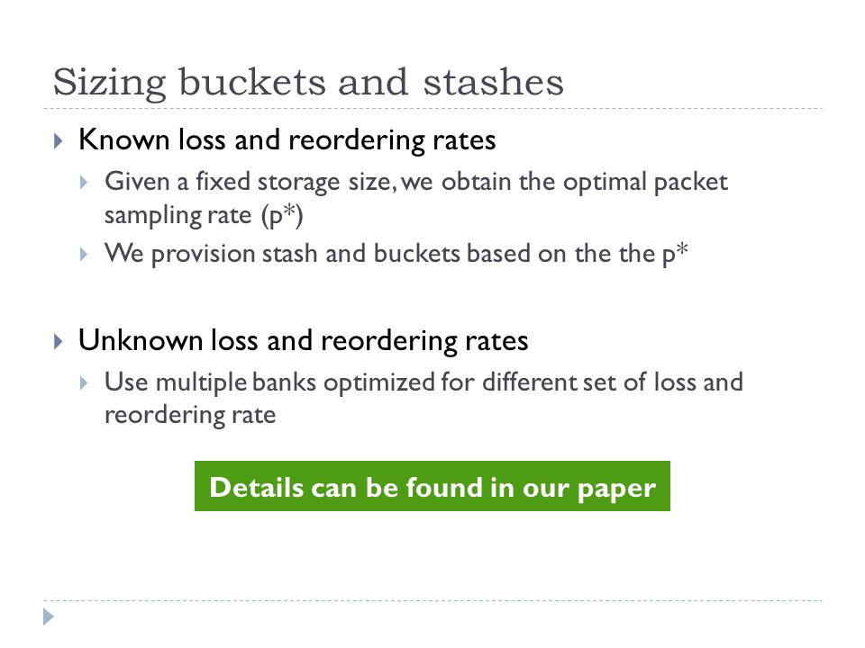 Sizing buckets and stashes  Known loss and reordering rates  Given a fixed storage size, we obtain the optimal packet sampling rate (p*)  We provision stash and buckets based on the the p*  Unknown loss and reordering rates  Use multiple banks optimized for different set of loss and reordering rate Details can be found in our paper
