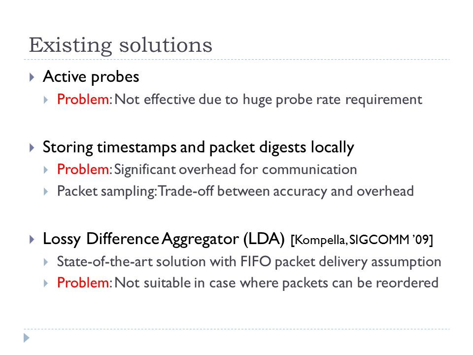 Existing solutions  Active probes  Problem: Not effective due to huge probe rate requirement  Storing timestamps and packet digests locally  Problem: Significant overhead for communication  Packet sampling: Trade-off between accuracy and overhead  Lossy Difference Aggregator (LDA) [Kompella, SIGCOMM '09]  State-of-the-art solution with FIFO packet delivery assumption  Problem: Not suitable in case where packets can be reordered