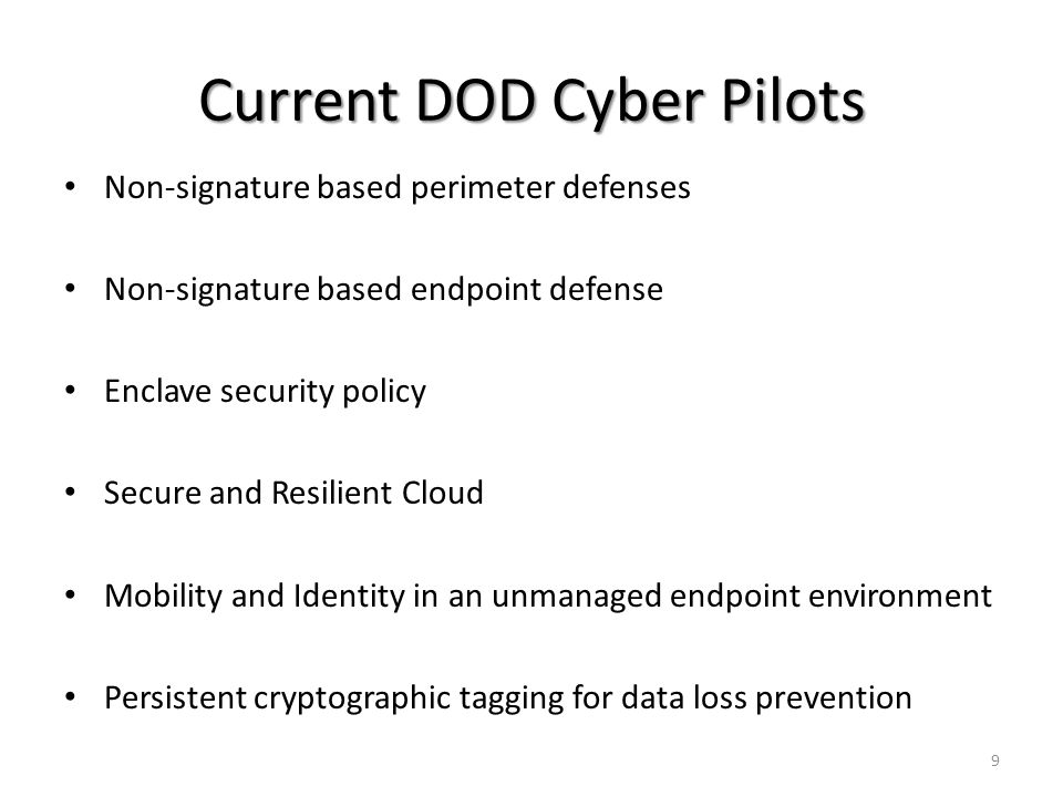 Current DOD Cyber Pilots Non-signature based perimeter defenses Non-signature based endpoint defense Enclave security policy Secure and Resilient Cloud Mobility and Identity in an unmanaged endpoint environment Persistent cryptographic tagging for data loss prevention 9