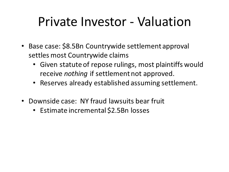 Private Investor - Valuation Base case: $8.5Bn Countrywide settlement approval settles most Countrywide claims Given statute of repose rulings, most plaintiffs would receive nothing if settlement not approved.