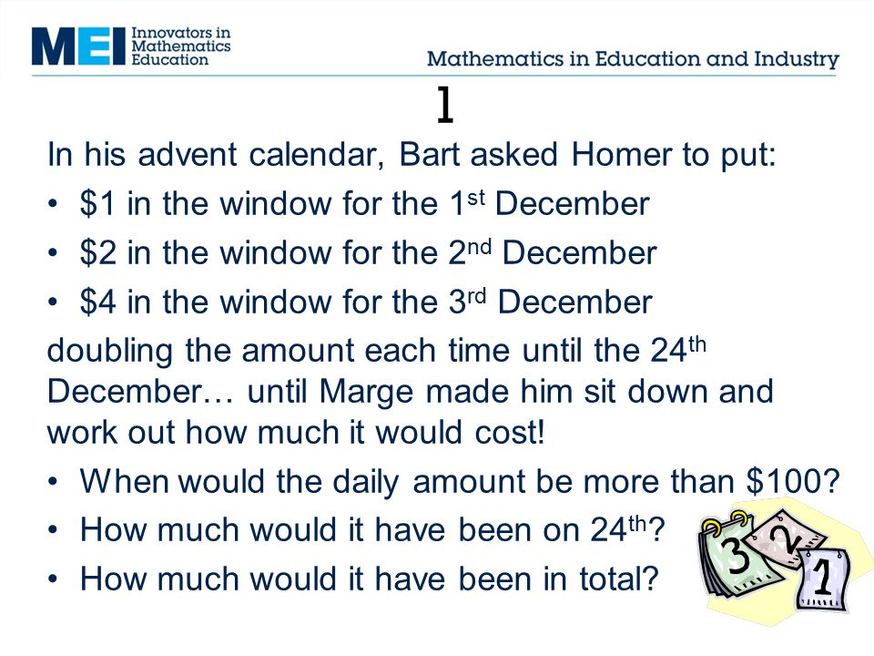1 In his advent calendar, Bart asked Homer to put: $1 in the window for the 1 st December $2 in the window for the 2 nd December $4 in the window for the 3 rd December doubling the amount each time until the 24 th December… until Marge made him sit down and work out how much it would cost.