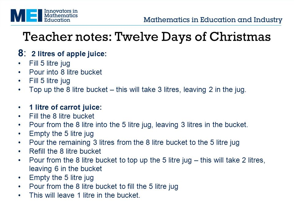 Teacher notes: Twelve Days of Christmas 8: 2 litres of apple juice: Fill 5 litre jug Pour into 8 litre bucket Fill 5 litre jug Top up the 8 litre bucket – this will take 3 litres, leaving 2 in the jug.