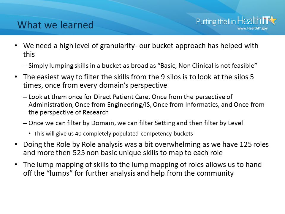 We need a high level of granularity- our bucket approach has helped with this – Simply lumping skills in a bucket as broad as Basic, Non Clinical is not feasible The easiest way to filter the skills from the 9 silos is to look at the silos 5 times, once from every domain's perspective – Look at them once for Direct Patient Care, Once from the persective of Administration, Once from Engineering/IS, Once from Informatics, and Once from the perspective of Research – Once we can filter by Domain, we can filter Setting and then filter by Level This will give us 40 completely populated competency buckets Doing the Role by Role analysis was a bit overwhelming as we have 125 roles and more then 525 non basic unique skills to map to each role The lump mapping of skills to the lump mapping of roles allows us to hand off the lumps for further analysis and help from the community What we learned