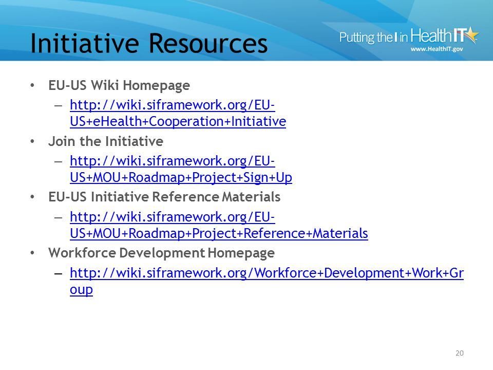 Initiative Resources EU-US Wiki Homepage – http://wiki.siframework.org/EU- US+eHealth+Cooperation+Initiative http://wiki.siframework.org/EU- US+eHealth+Cooperation+Initiative Join the Initiative – http://wiki.siframework.org/EU- US+MOU+Roadmap+Project+Sign+Up http://wiki.siframework.org/EU- US+MOU+Roadmap+Project+Sign+Up EU-US Initiative Reference Materials – http://wiki.siframework.org/EU- US+MOU+Roadmap+Project+Reference+Materials http://wiki.siframework.org/EU- US+MOU+Roadmap+Project+Reference+Materials Workforce Development Homepage – http://wiki.siframework.org/Workforce+Development+Work+Gr oup http://wiki.siframework.org/Workforce+Development+Work+Gr oup 20