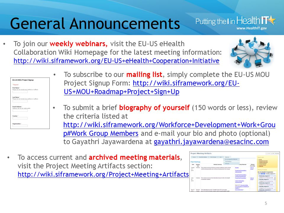 General Announcements To join our weekly webinars, visit the EU-US eHealth Collaboration Wiki Homepage for the latest meeting information: http://wiki.siframework.org/EU-US+eHealth+Cooperation+Initiative http://wiki.siframework.org/EU-US+eHealth+Cooperation+Initiative 5 To subscribe to our mailing list, simply complete the EU-US MOU Project Signup Form: http://wiki.siframework.org/EU- US+MOU+Roadmap+Project+Sign+Uphttp://wiki.siframework.org/EU- US+MOU+Roadmap+Project+Sign+Up To submit a brief biography of yourself (150 words or less), review the criteria listed at http://wiki.siframework.org/Workforce+Development+Work+Grou p#Work Group Members and e-mail your bio and photo (optional) to Gayathri Jayawardena at gayathri.jayawardena@esacinc.com http://wiki.siframework.org/Workforce+Development+Work+Grou p#Work Group Membersgayathri.jayawardena@esacinc.com To access current and archived meeting materials, visit the Project Meeting Artifacts section: http://wiki.siframework.org/Project+Meeting+Artifacts http://wiki.siframework.org/Project+Meeting+Artifacts