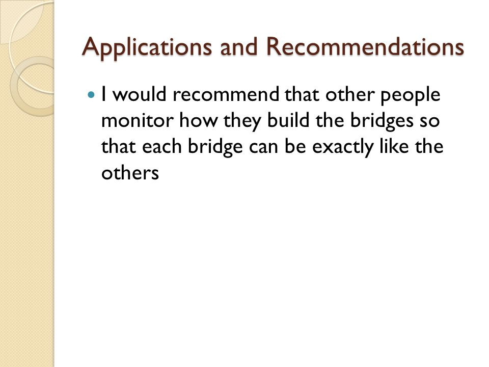 Applications and Recommendations I would recommend that other people monitor how they build the bridges so that each bridge can be exactly like the ot
