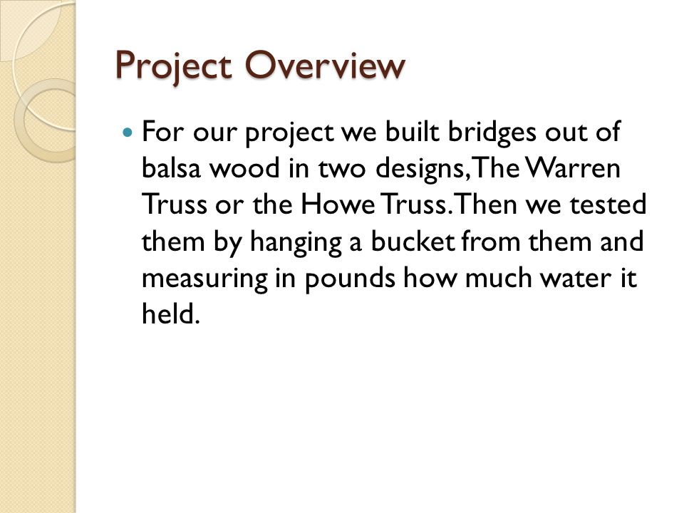 Project Overview For our project we built bridges out of balsa wood in two designs, The Warren Truss or the Howe Truss. Then we tested them by hanging