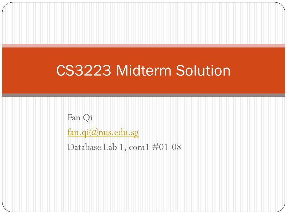 Fan Qi fan.qi@nus.edu.sg Database Lab 1, com1 #01-08 CS3223 Midterm Solution