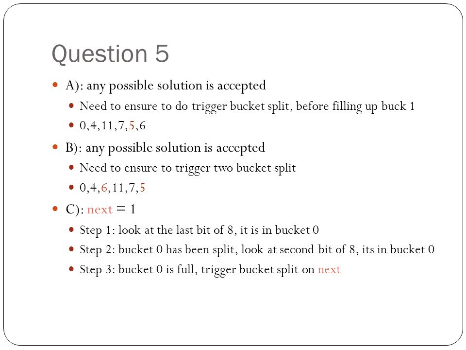 Question 5 A): any possible solution is accepted Need to ensure to do trigger bucket split, before filling up buck 1 0,4,11,7,5,6 B): any possible sol