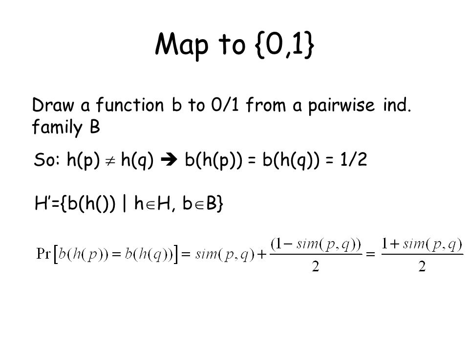 Map to {0,1} So: h(p)  h(q)  b(h(p)) = b(h(q)) = 1/2 Draw a function b to 0/1 from a pairwise ind.
