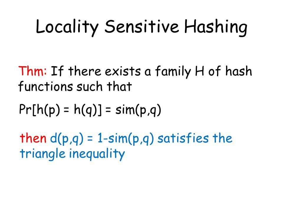 Locality Sensitive Hashing Thm: If there exists a family H of hash functions such that Pr[h(p) = h(q)] = sim(p,q) then d(p,q) = 1-sim(p,q) satisfies the triangle inequality
