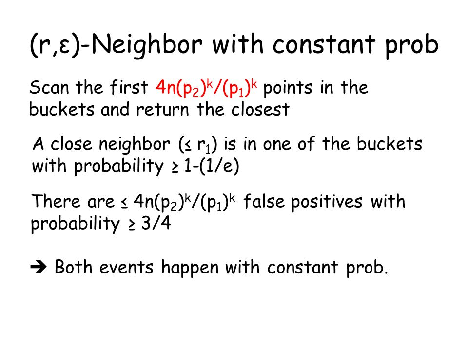 (r,ε)-Neighbor with constant prob Scan the first 4n(p 2 ) k /(p 1 ) k points in the buckets and return the closest A close neighbor (≤ r 1 ) is in one of the buckets with probability ≥ 1-(1/e) There are ≤ 4n(p 2 ) k /(p 1 ) k false positives with probability ≥ 3/4  Both events happen with constant prob.