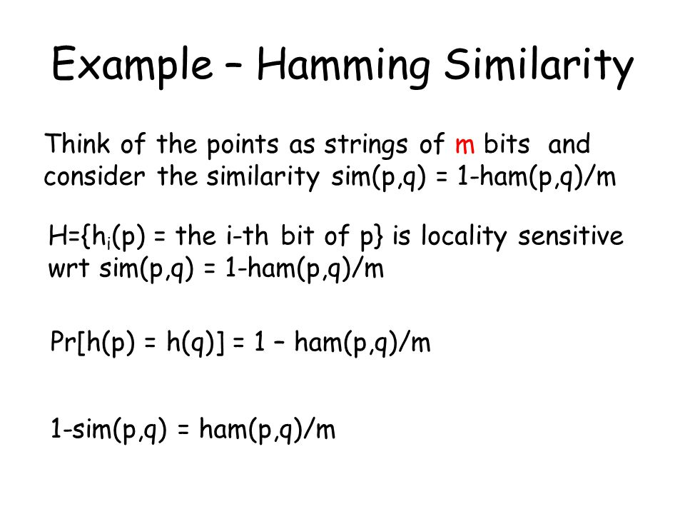 Example – Hamming Similarity Think of the points as strings of m bits and consider the similarity sim(p,q) = 1-ham(p,q)/m H={h i (p) = the i-th bit of p} is locality sensitive wrt sim(p,q) = 1-ham(p,q)/m Pr[h(p) = h(q)] = 1 – ham(p,q)/m 1-sim(p,q) = ham(p,q)/m