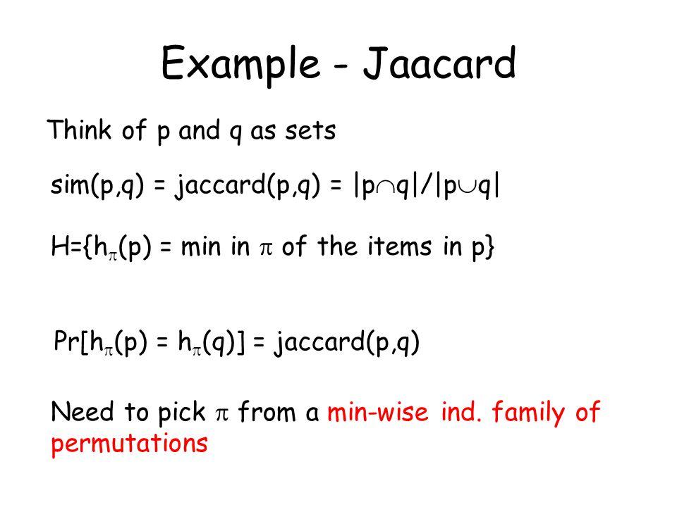 Example - Jaacard sim(p,q) = jaccard(p,q) = |p  q|/|p  q| Think of p and q as sets H={h  (p) = min in  of the items in p} Pr[h  (p) = h  (q)] =