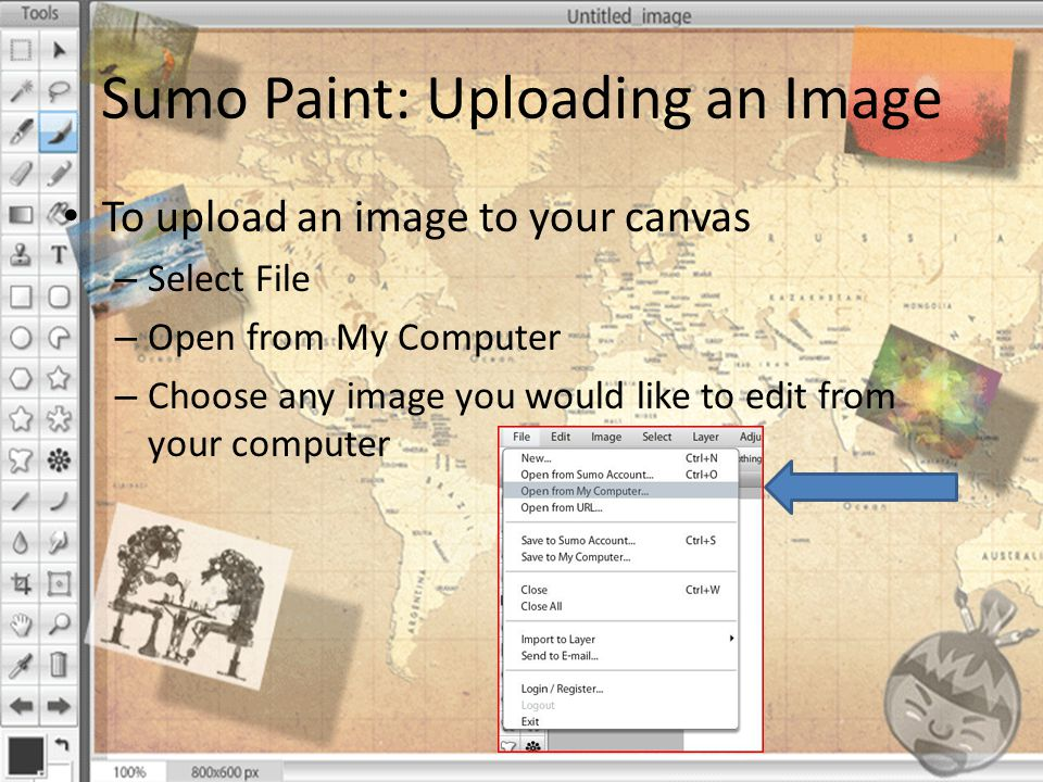 Sumo Paint: Uploading an Image To upload an image to your canvas – Select File – Open from My Computer – Choose any image you would like to edit from your computer