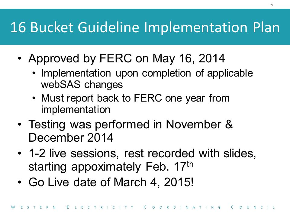 16 Bucket Guideline Implementation Plan Approved by FERC on May 16, 2014 Implementation upon completion of applicable webSAS changes Must report back to FERC one year from implementation Testing was performed in November & December 2014 1-2 live sessions, rest recorded with slides, starting appoximately Feb.