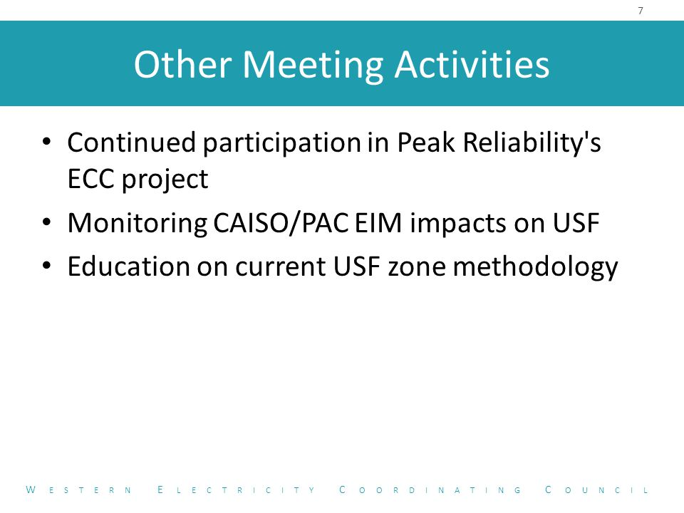 Other Meeting Activities Continued participation in Peak Reliability s ECC project Monitoring CAISO/PAC EIM impacts on USF Education on current USF zone methodology 7 W ESTERN E LECTRICITY C OORDINATING C OUNCIL